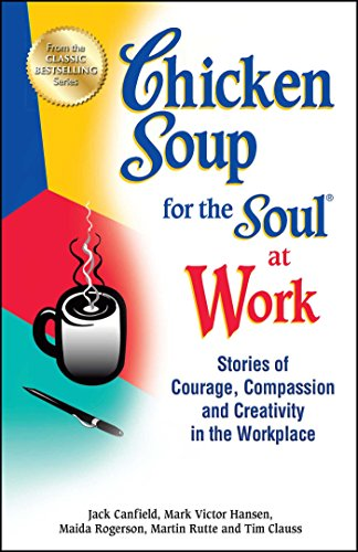 9781623611149: Chicken Soup for the Soul at Work: Stories of Courage, Compassion and Creativity in the Workplace