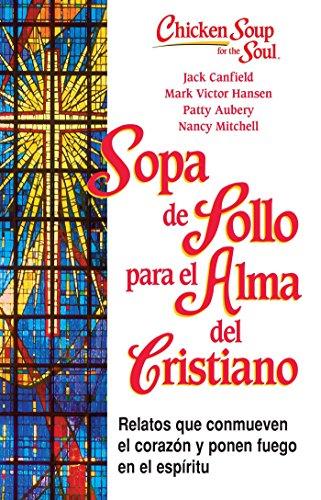 Sopa de Pollo Para Alma del Cristiano: Relatos Que Conmueven el Corazon y Ponen Fuego en el ...