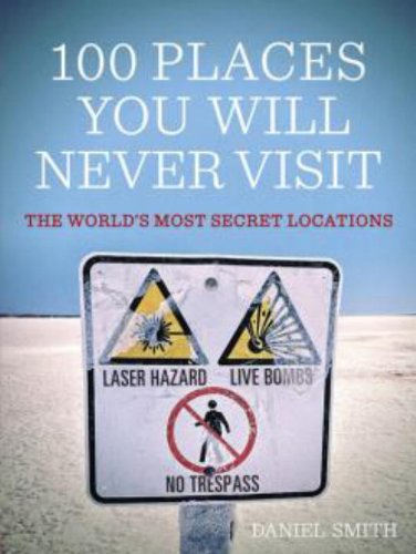 100 Places You Will Never Visit: The World's Most Secret Locations: Smith, Daniel