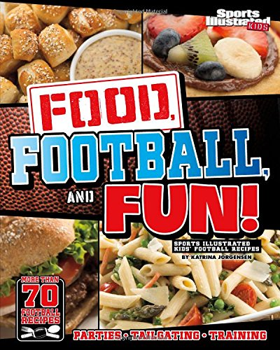 Food, Football, and Fun!: Sports Illustrated Kids' Football Recipes: Jorgensen, Katrina