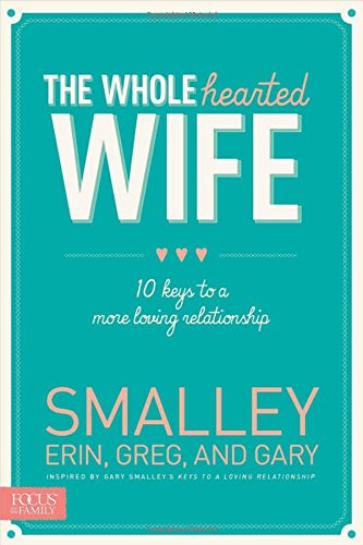 The Wholehearted Wife: 10 Keys to a More Loving Relationship: Smalley, Erin; Smalley, Greg; Smalley...