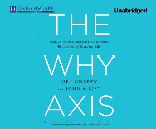 The Why Axis: Hidden Motives and the Undiscovered Economics of E: Gneezy, Uri; List, John