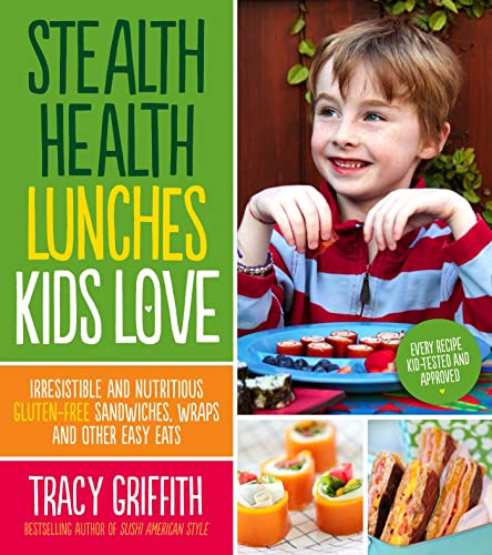 Stealth Health Lunches Kids Love: Irresistible and Nutritious Gluten-Free Sandwiches, Wraps and ...