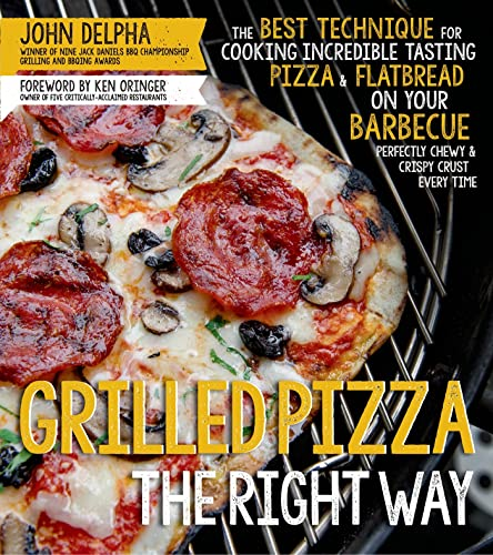 Grilled Pizza the Right Way: The Best Technique for Cooking Incredible Tasting Pizza & ...
