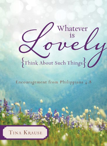Whatever Is Lovely: Think about Such Things: Encouragement from Philippians 4:8: Krause, Tina