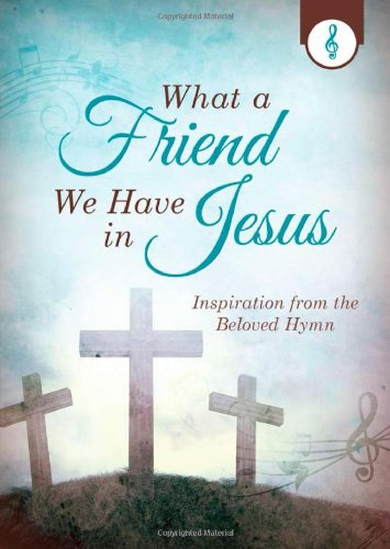What a Friend We Have in Jesus: Inspiration from the Beloved Hymn: Emily Biggers