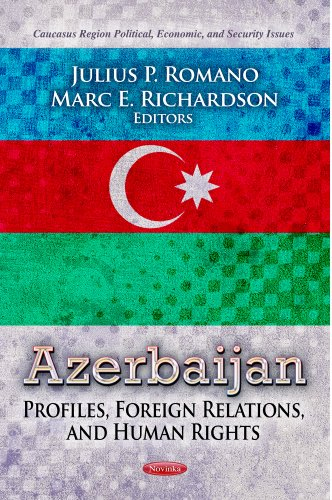 Azerbaijan: Profiles, Foreign Relations, and Human Rights (Caucasus Region Political, Economic, and...