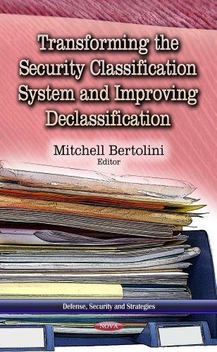 Transforming the Security Classification System and Improving Declassification (Defense, Security ...