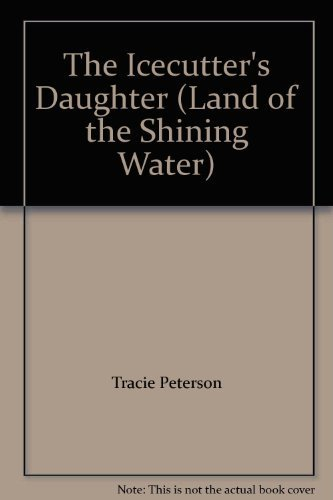 9781624902383: The Icecutter's Daughter (Land of the Shining Water) by Tracie Peterson (2013) Hardcover