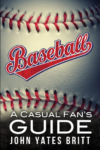 Baseball - A Casual Fan's Guide: John Yates Britt