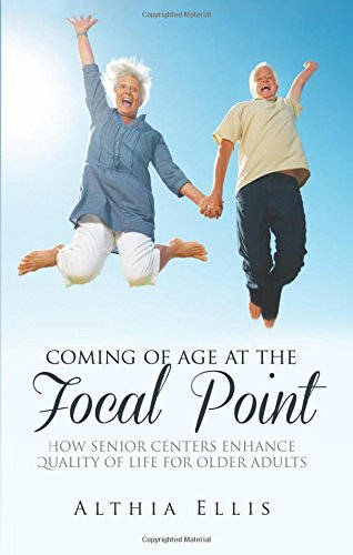 Coming of Age at the Focal Point: How Senior Centers Enhance Quality of Life for Older Adults: ...
