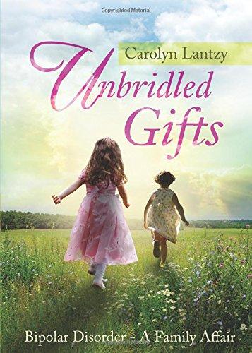 Unbridled Gifts: Bipolar Disorder-A Family Affair: Lantzy, Carolyn