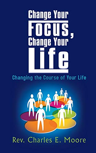 Change Your Focus, Change Your Life: Changing the Course of Your Life: Rev Charles E. Moore