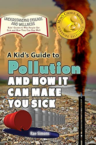A Kids Guide to Pollution and How It Can Make You Sick: Rae Simons