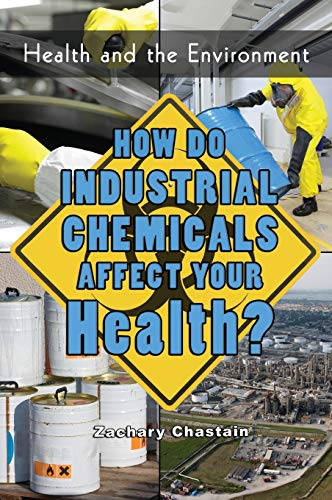 How Do Industrial Chemicals Affect Your Health? (Health & the Environment): Chastain, Zachary