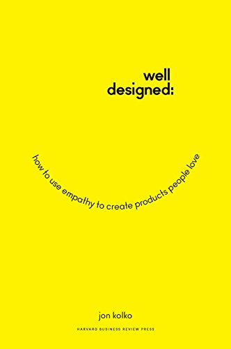 Well-Designed: How to Use Empathy to Create Products People Love: Kolko, Jon