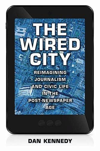 The Wired City: Reimagining Journalism and Civic Life in the Post-Newspaper Age: Kennedy, Dan