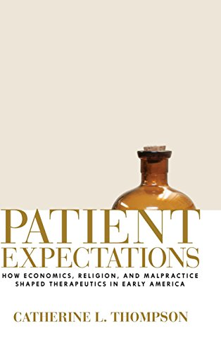 Patient Expectations: How Economics, Religion, and Malpractice Shaped Therapeutics in Early America...