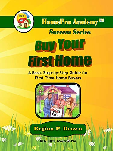 Buy Your First Home: A Basic Step-by-Step Guide for First Time Home Buyers: Brown, Regina
