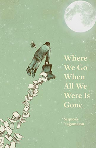 Where We Go When All We Were Is Gone: Sequoia Nagamatsu