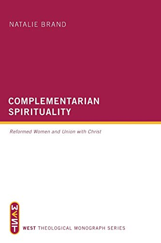 9781625640000: Complementarian Spirituality: Reformed Women and Union with Christ (West Theological Monograph)