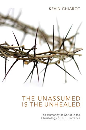 9781625640727: The Unassumed Is the Unhealed: The Humanity of Christ in the Christology of T. F. Torrance