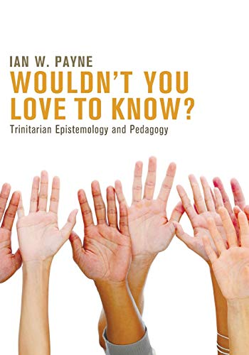9781625640772: Wouldn't You Love to Know?: Trinitarian Epistemology and Pedagogy