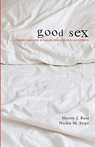 Good Sex: A Christian and a Pagan Discuss Sexual Ethics: Buss, Martin J.