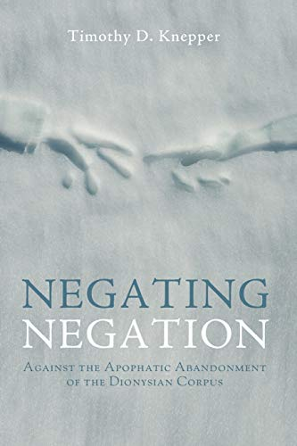 Negating Negation: Against the Apophatic Abandonment of the Dionysian Corpus: Knepper, Timothy D.