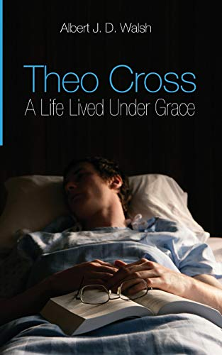 Theo Cross: A Life Lived Under Grace: Walsh, Dr. Albert