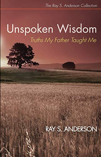 Unspoken Wisdom: Truths My Father Taught Me (Ray S. Anderson Collection): Ray S. Anderson