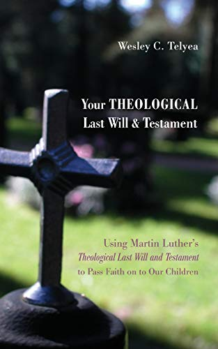 9781625645265: Your Theological Last Will and Testament: Using Martin Luthers Theological Last Will and Testament to Pass Faith on to Our Children