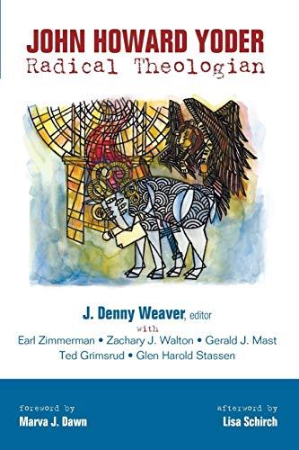 John Howard Yoder: Radical Theologian: Weaver, J. Denny; Zimmerman, Earl; Walton, Zachary J.; Mast,...