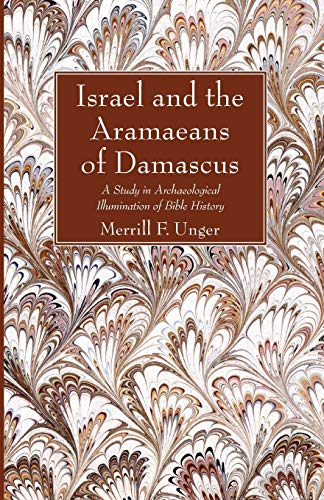 Israel and the Aramaeans of Damascus: A Study in Archaeological Illumination of Bible History: ...