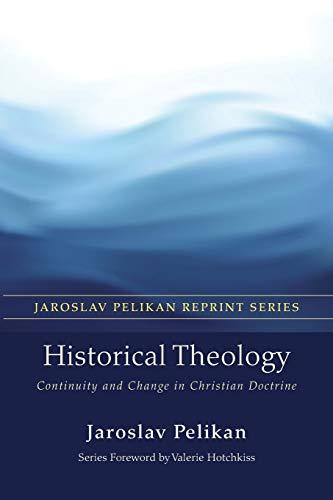 Historical Theology: Continuity and Change in Christian Doctrine (Jaroslav Pelikan Reprint): ...