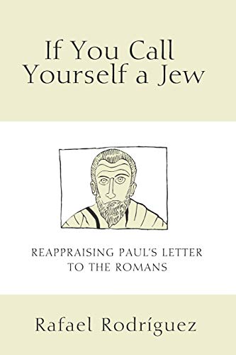 If You Call Yourself a Jew: Reappraising Paul's Letter to the Romans: Rodriguez, Rafael