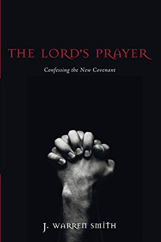 The Lord's Prayer: Confessing the New Covenant: Smith, J. Warren