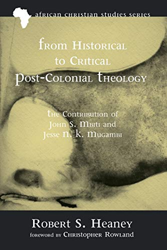 9781625647818: From Historical to Critical Post-Colonial Theology: The Contribution of John S. Mbiti and Jesse N. K. Mugambi (African Christian Studies)