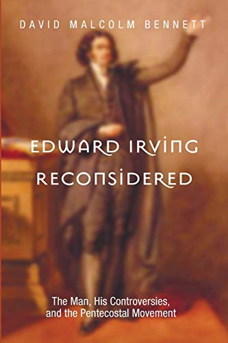 Edward Irving Reconsidered: The Man, His Controversies, and the Pentecostal Movement: Bennett, ...