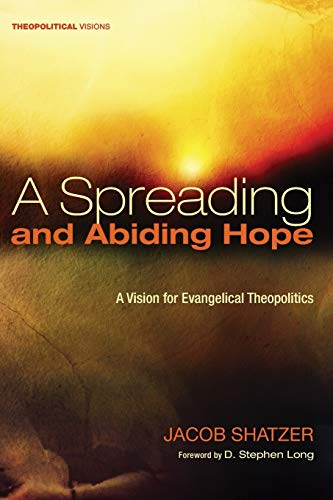9781625648754: A Spreading and Abiding Hope: A Vision for Evangelical Theopolitics (Theopolitical Visions)