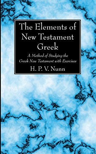 The Elements of New Testament Greek: A Method of Studying the Greek New Testament with Exercises: ...
