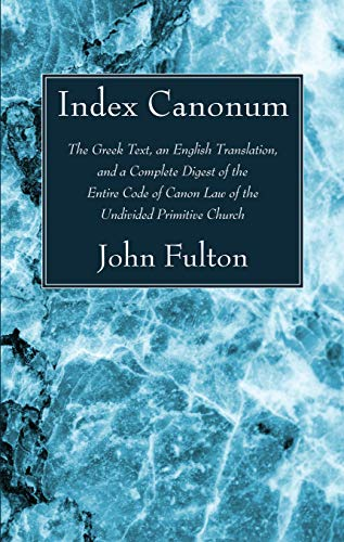 Index Canonum: The Greek Text, an English Translation, and a Complete Digest of the Entire Code of ...