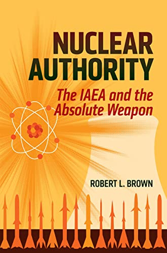 Nuclear Authority: The IAEA and the Absolute Weapon: Brown, Robert