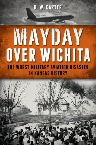 Mayday Over Wichita: The Worst Military Aviation Disaster in Kansas History: Carter, D. W.