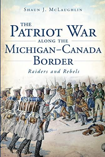 Patriot War Along the Michigan-Canada Border, The:: Raiders and Rebels: Shaun J. McLaughlin