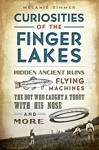 Curiosities of the Finger Lakes: Hidden Ancient Ruins, Flying Machines, the Boy Who Caught a Trout ...