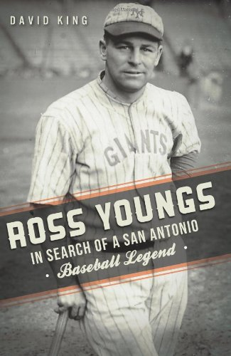 Ross Youngs: In Search of a San Antonio Baseball Legend: King, David
