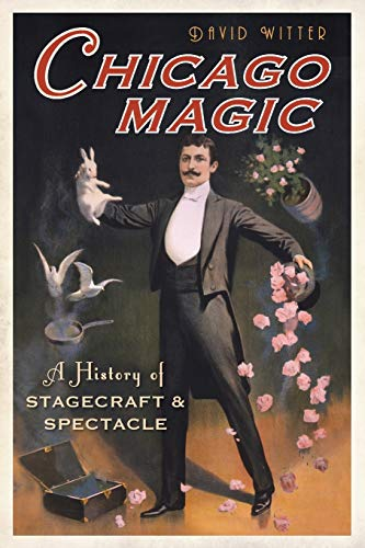 Chicago Magic: A History of Stagecraft & Spectacle: Witter, David