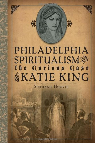 Philadelphia Spiritualism and the Curious Case of Katie King: Hoover, Stephanie