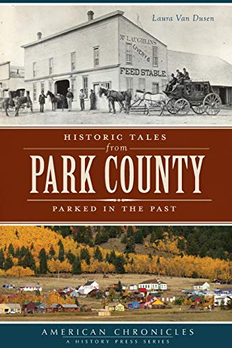 Historic Tales from Park County: Parked in the Past (American Chronicles (History Press)): Van ...
